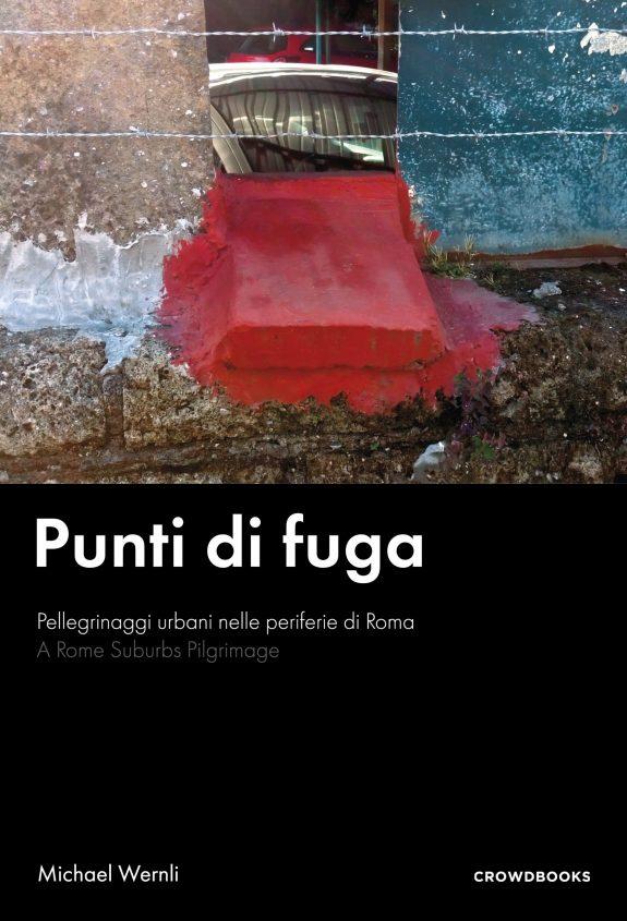 Michael Wernli - Punti di fuga. A Rome Suburbs Pilgrimage - Crowdbooks Publishing